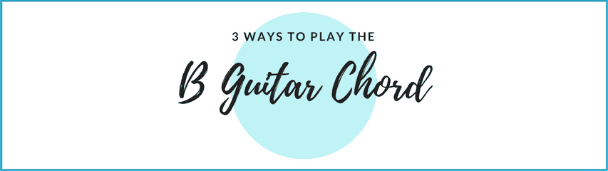 B Guitar Chord - Three Easy Ways To Play the B Major Chord On Guitar